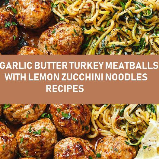 GARLIC BUTTER TURKEY MEATBALLS WITH LEMON ZUCCHINI NOODLES RECIPES